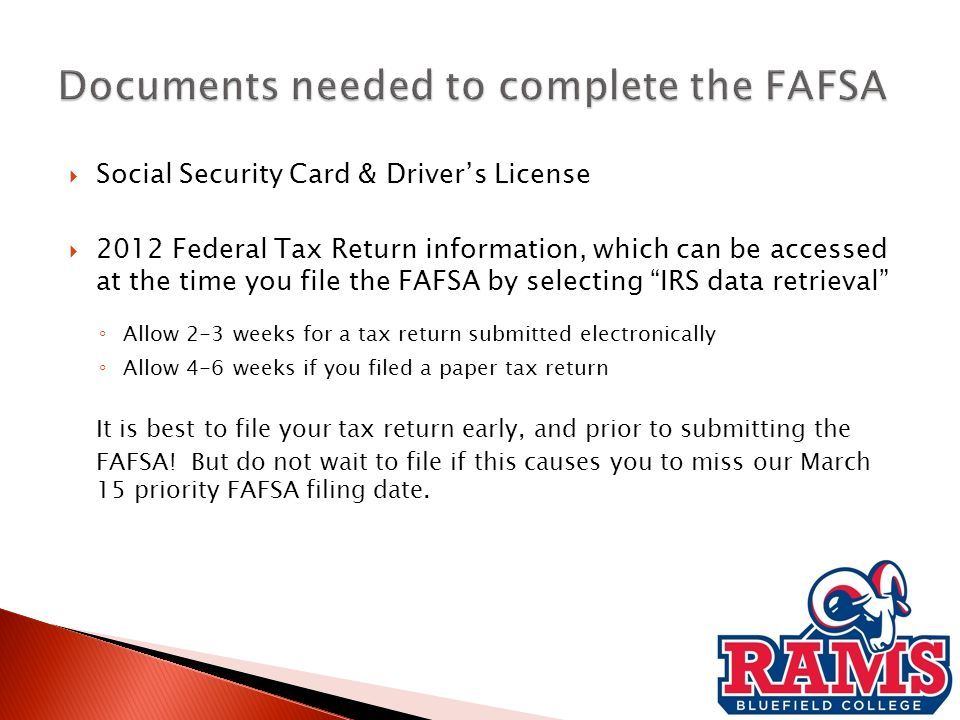  Social Security Card & Driver's License  2012 Federal Tax Return information, which can be accessed at the time you file the FAFSA by selecting IRS data retrieval ◦ Allow 2-3 weeks for a tax return submitted electronically ◦ Allow 4-6 weeks if you filed a paper tax return It is best to file your tax return early, and prior to submitting the FAFSA.