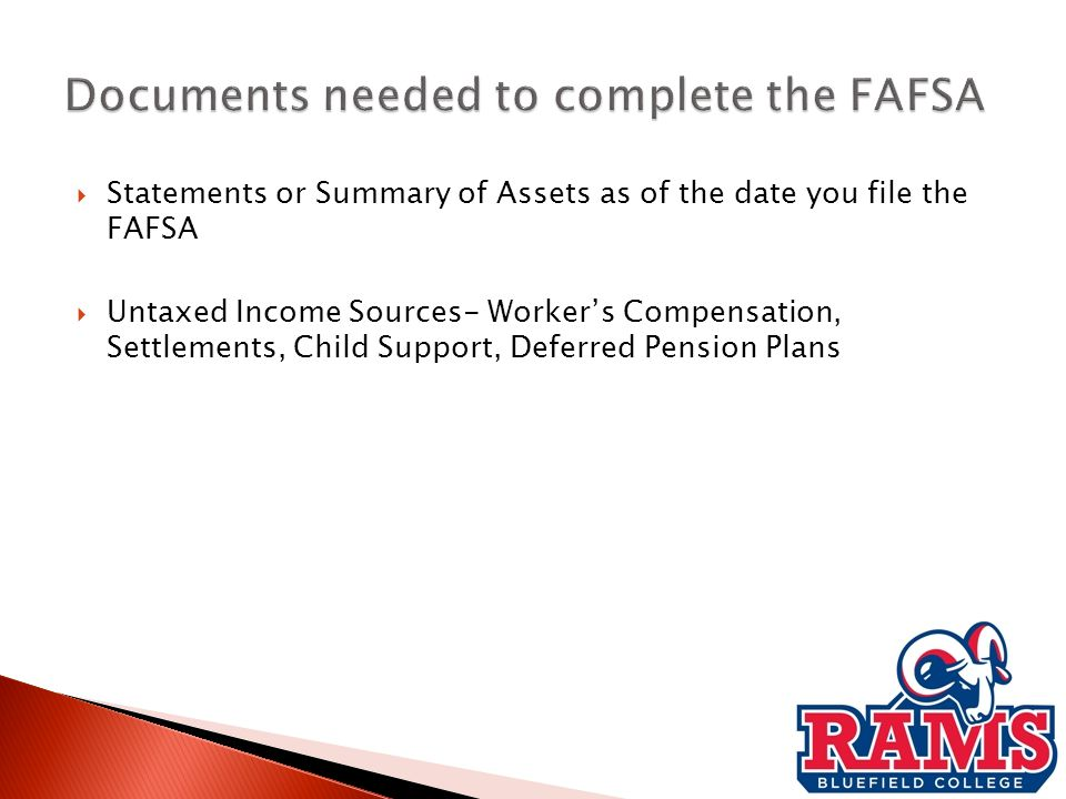  Statements or Summary of Assets as of the date you file the FAFSA  Untaxed Income Sources- Worker's Compensation, Settlements, Child Support, Deferred Pension Plans