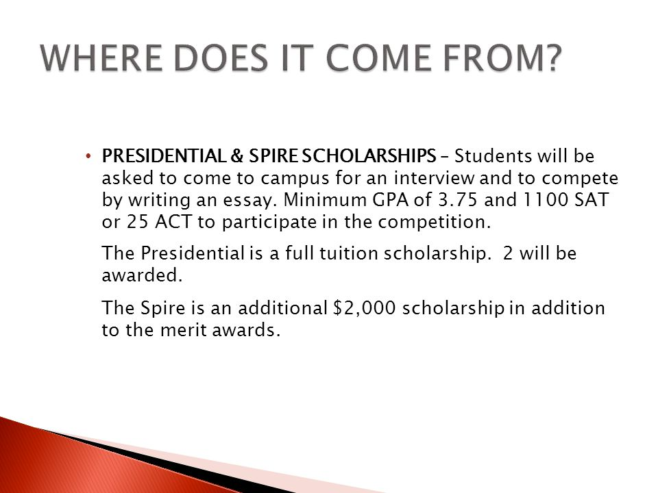 PRESIDENTIAL & SPIRE SCHOLARSHIPS – Students will be asked to come to campus for an interview and to compete by writing an essay.