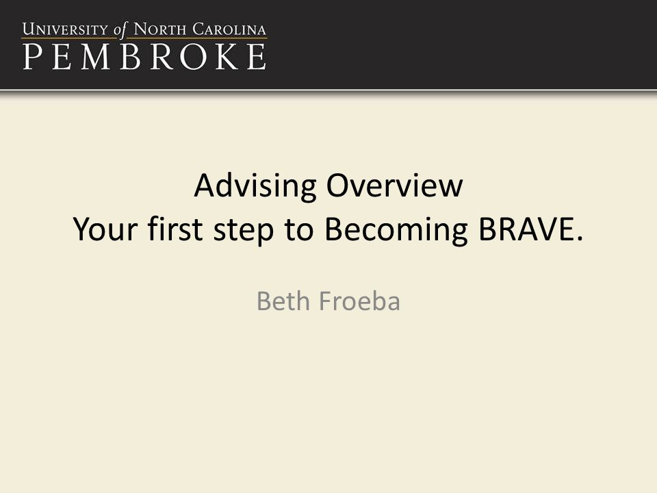 Advising Overview Your first step to Becoming BRAVE. Beth Froeba