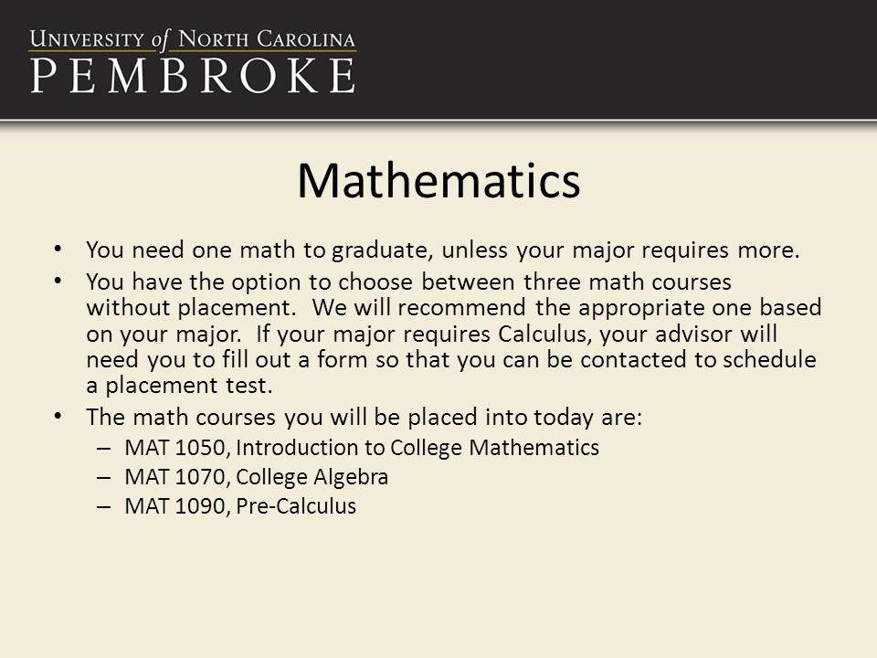 Mathematics You need one math to graduate, unless your major requires more.