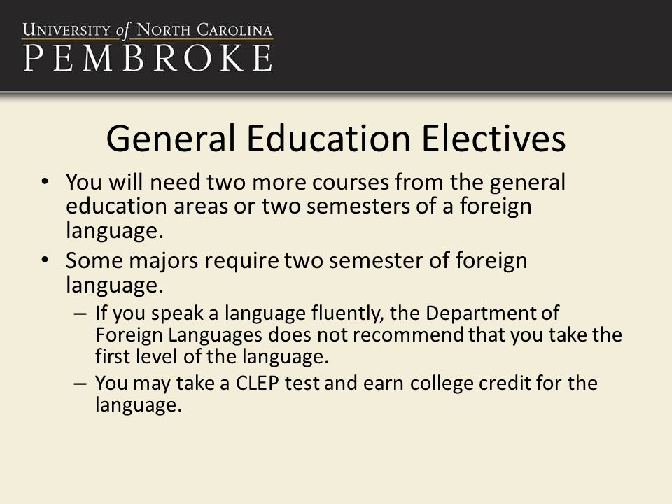 General Education Electives You will need two more courses from the general education areas or two semesters of a foreign language.