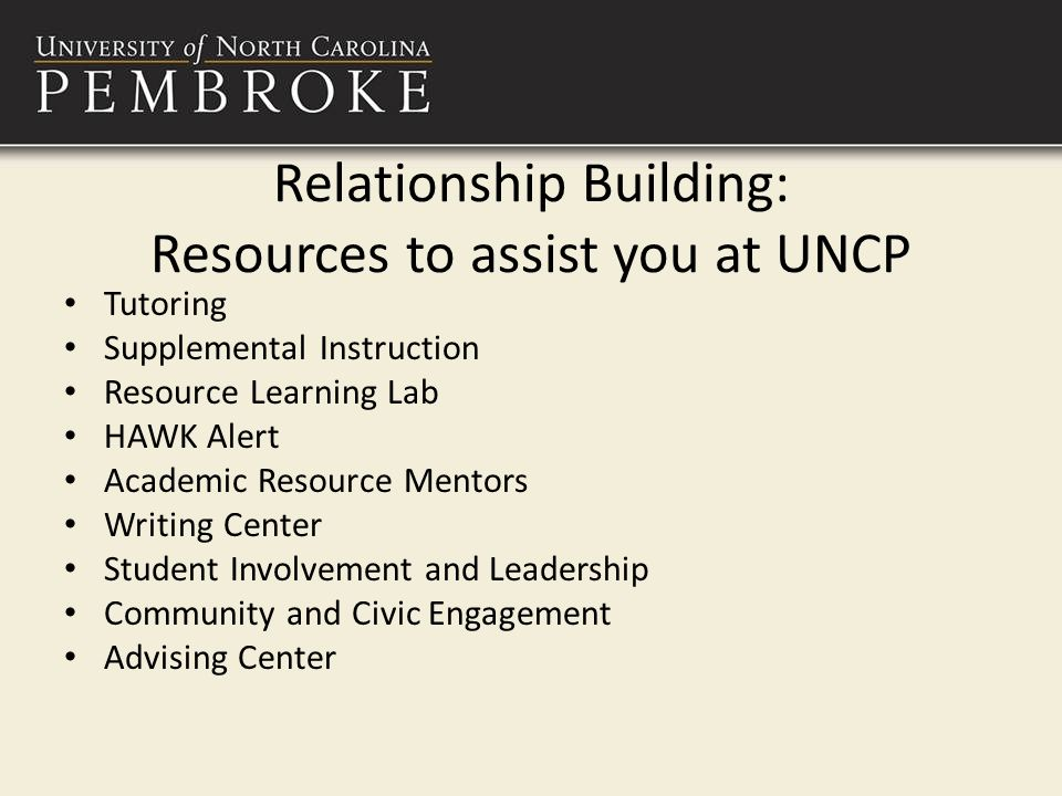Relationship Building: Resources to assist you at UNCP Tutoring Supplemental Instruction Resource Learning Lab HAWK Alert Academic Resource Mentors Writing Center Student Involvement and Leadership Community and Civic Engagement Advising Center