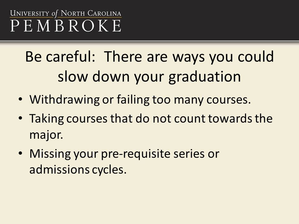 Be careful: There are ways you could slow down your graduation Withdrawing or failing too many courses.