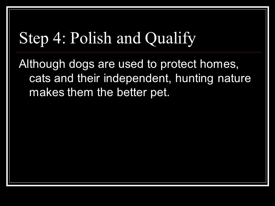 Step 4: Polish and Qualify Although dogs are used to protect homes, cats and their independent, hunting nature makes them the better pet.