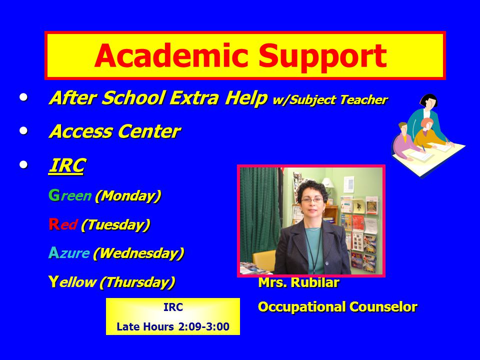 Academic Support After School Extra Help w/Subject Teacher After School Extra Help w/Subject Teacher Access Center Access Center IRC IRC G (Monday) G reen (Monday) R (Tuesday) R ed (Tuesday) A (Wednesday) A zure (Wednesday) Y (Thursday)Mrs.