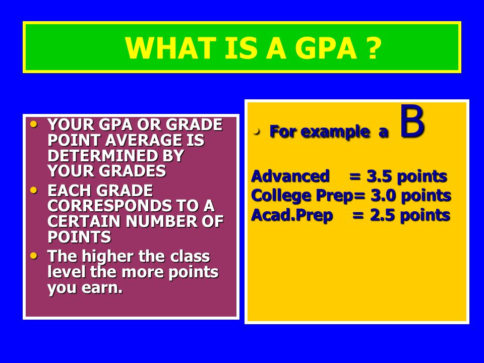 WHAT IS A GPA ? YOUR GPA OR GRADE POINT AVERAGE IS DETERMINED BY YOUR GRADES YOUR GPA OR GRADE POINT AVERAGE IS DETERMINED BY YOUR GRADES EACH GRADE C
