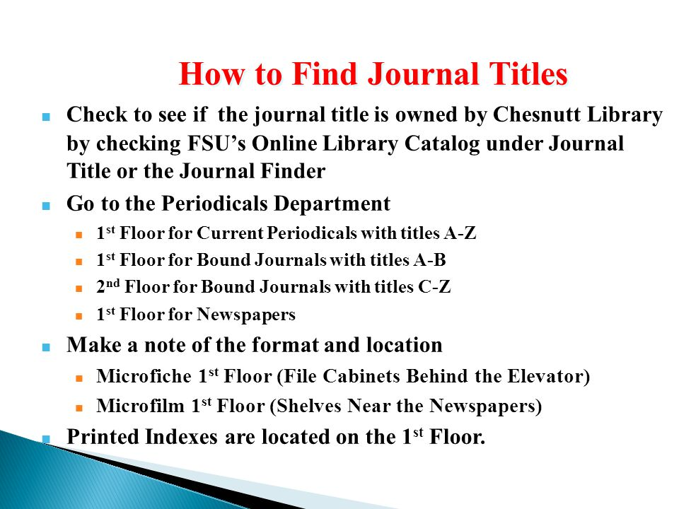 Check to see if the journal title is owned by Chesnutt Library by checking FSU's Online Library Catalog under Journal Title or the Journal Finder Go to the Periodicals Department 1 st Floor for Current Periodicals with titles A-Z 1 st Floor for Bound Journals with titles A-B 2 nd Floor for Bound Journals with titles C-Z 1 st Floor for Newspapers Make a note of the format and location Microfiche 1 st Floor (File Cabinets Behind the Elevator) Microfilm 1 st Floor (Shelves Near the Newspapers) Printed Indexes are located on the 1 st Floor.