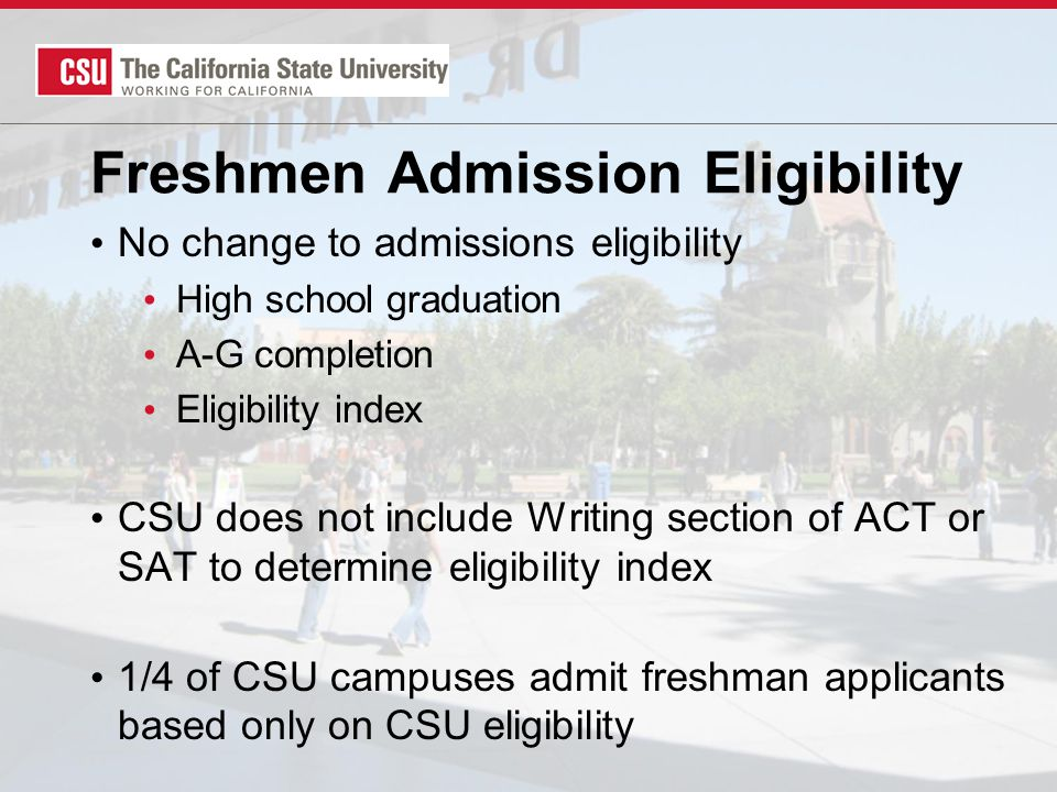Freshmen Admission Eligibility No change to admissions eligibility High school graduation A-G completion Eligibility index CSU does not include Writing section of ACT or SAT to determine eligibility index 1/4 of CSU campuses admit freshman applicants based only on CSU eligibility