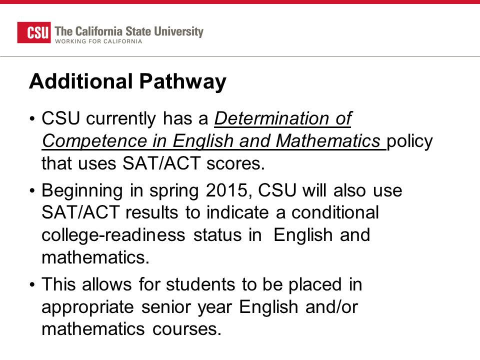 Additional Pathway CSU currently has a Determination of Competence in English and Mathematics policy that uses SAT/ACT scores.