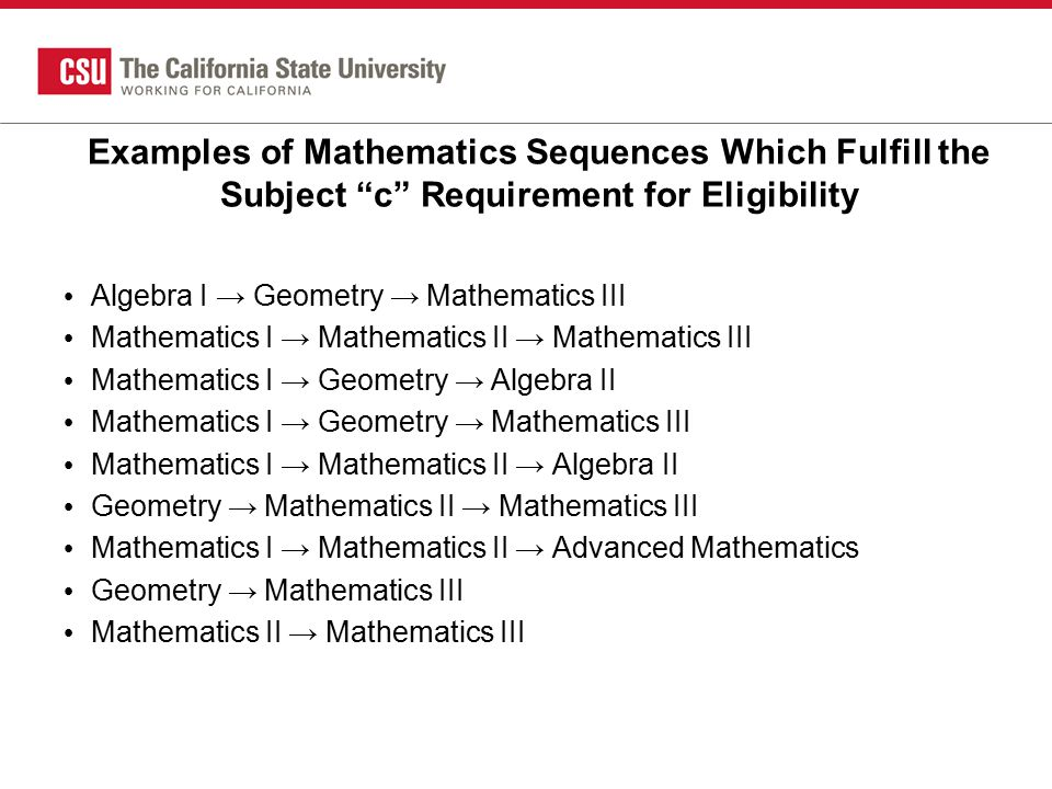 Examples of Mathematics Sequences Which Fulfill the Subject c Requirement for Eligibility Algebra I → Geometry → Mathematics III Mathematics I → Mathematics II → Mathematics III Mathematics I → Geometry → Algebra II Mathematics I → Geometry → Mathematics III Mathematics I → Mathematics II → Algebra II Geometry → Mathematics II → Mathematics III Mathematics I → Mathematics II → Advanced Mathematics Geometry → Mathematics III Mathematics II → Mathematics III