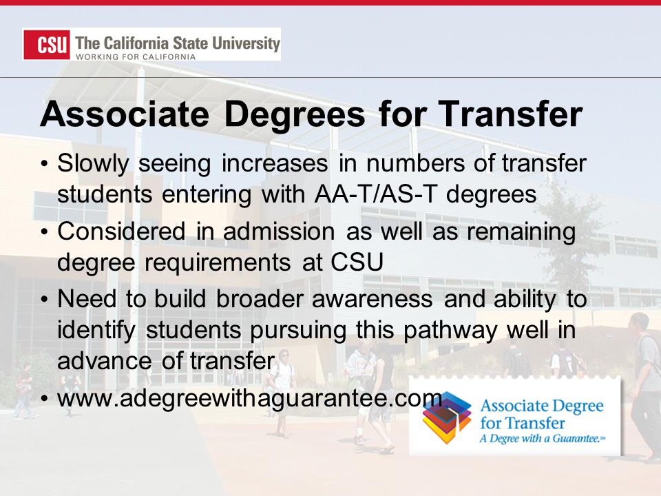 Slowly seeing increases in numbers of transfer students entering with AA-T/AS-T degrees Considered in admission as well as remaining degree requirements at CSU Need to build broader awareness and ability to identify students pursuing this pathway well in advance of transfer www.adegreewithaguarantee.com Associate Degrees for Transfer