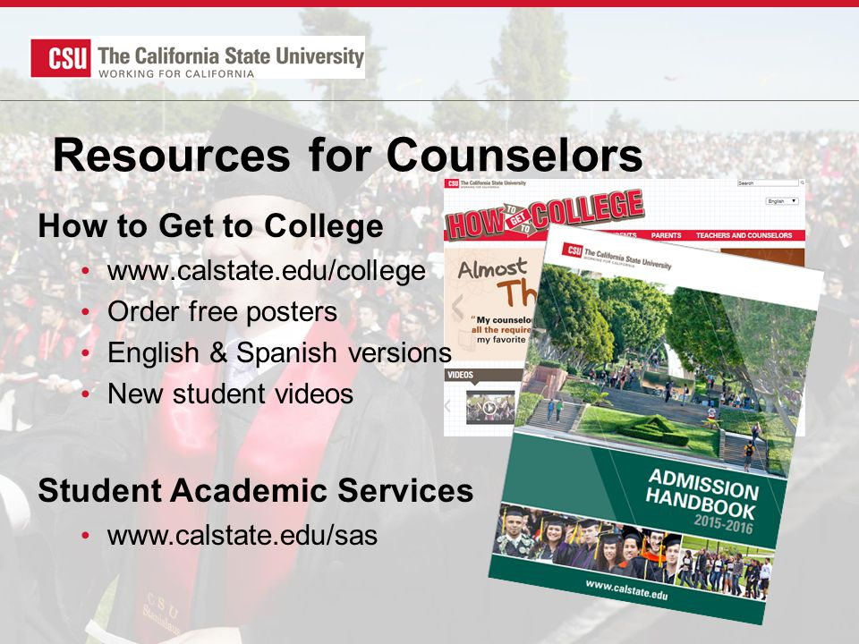 Resources for Counselors How to Get to College www.calstate.edu/college Order free posters English & Spanish versions New student videos Student Academic Services www.calstate.edu/sas