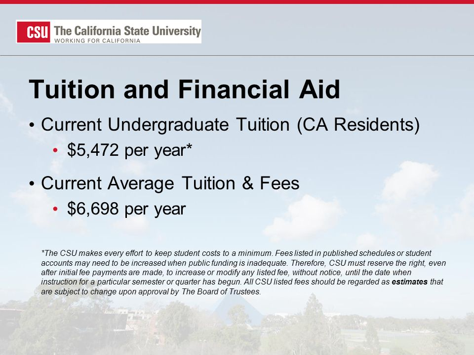Tuition and Financial Aid Current Undergraduate Tuition (CA Residents) $5,472 per year* Current Average Tuition & Fees $6,698 per year *The CSU makes