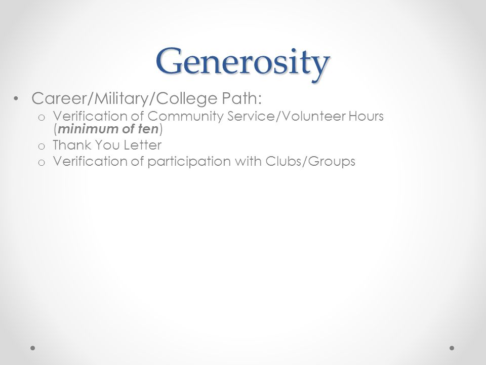 Generosity Career/Military/College Path: o Verification of Community Service/Volunteer Hours ( minimum of ten ) o Thank You Letter o Verification of p