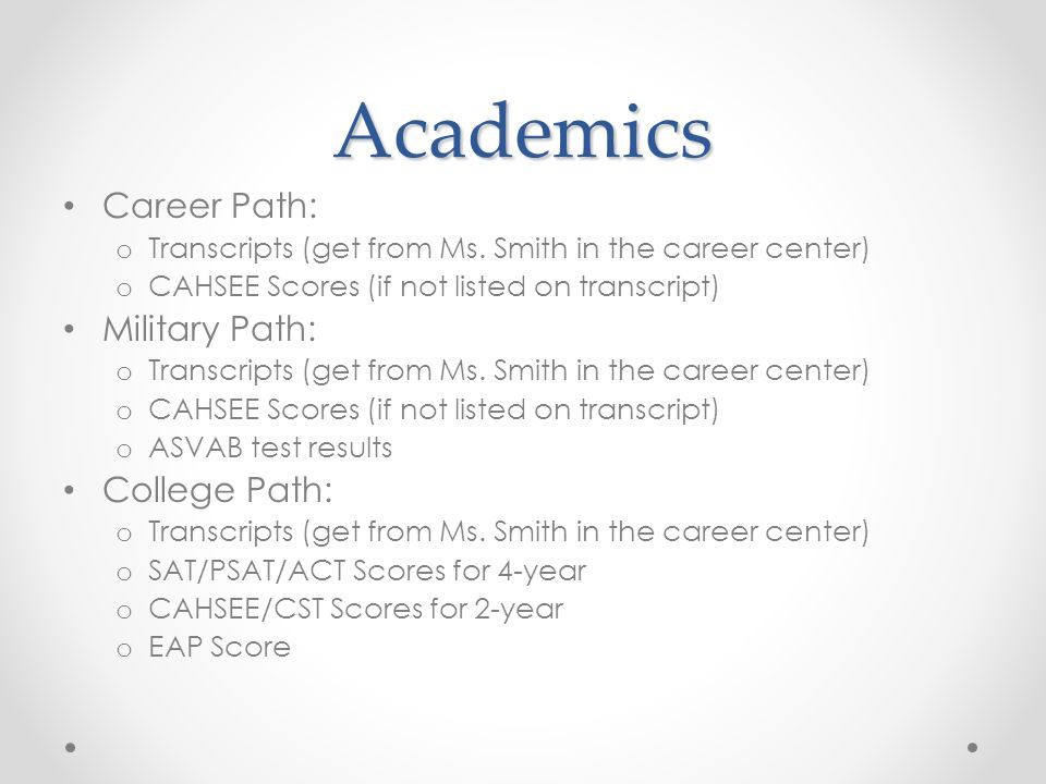 Academics Career Path: o Transcripts (get from Ms. Smith in the career center) o CAHSEE Scores (if not listed on transcript) Military Path: o Transcri