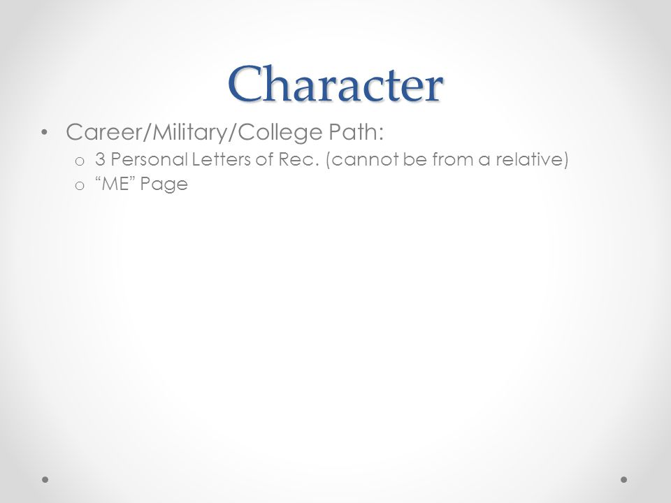 "Character Career/Military/College Path: o 3 Personal Letters of Rec. (cannot be from a relative) o ""ME"" Page"