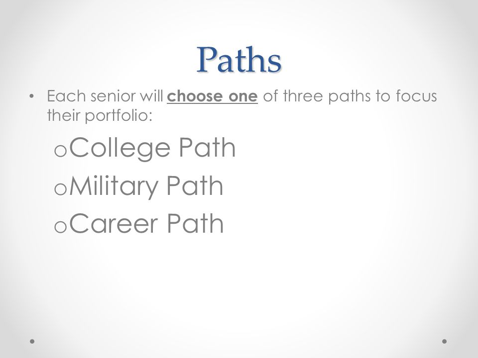 Paths Each senior will choose one of three paths to focus their portfolio: o College Path o Military Path o Career Path