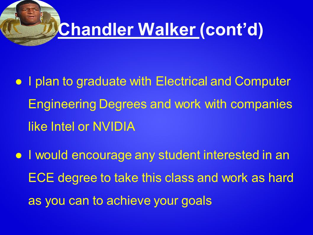 Chandler Walker (cont'd) ●I plan to graduate with Electrical and Computer Engineering Degrees and work with companies like Intel or NVIDIA ●I would encourage any student interested in an ECE degree to take this class and work as hard as you can to achieve your goals