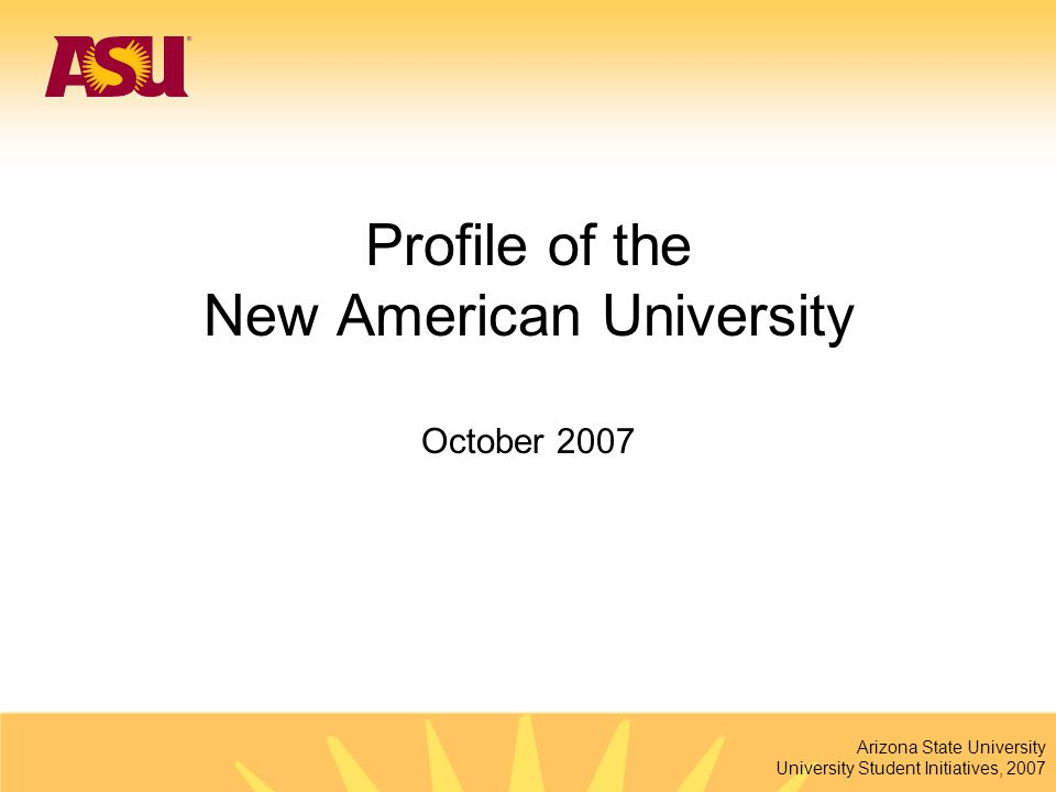 Arizona State University University Student Initiatives, 2007 Profile of the New American University October 2007