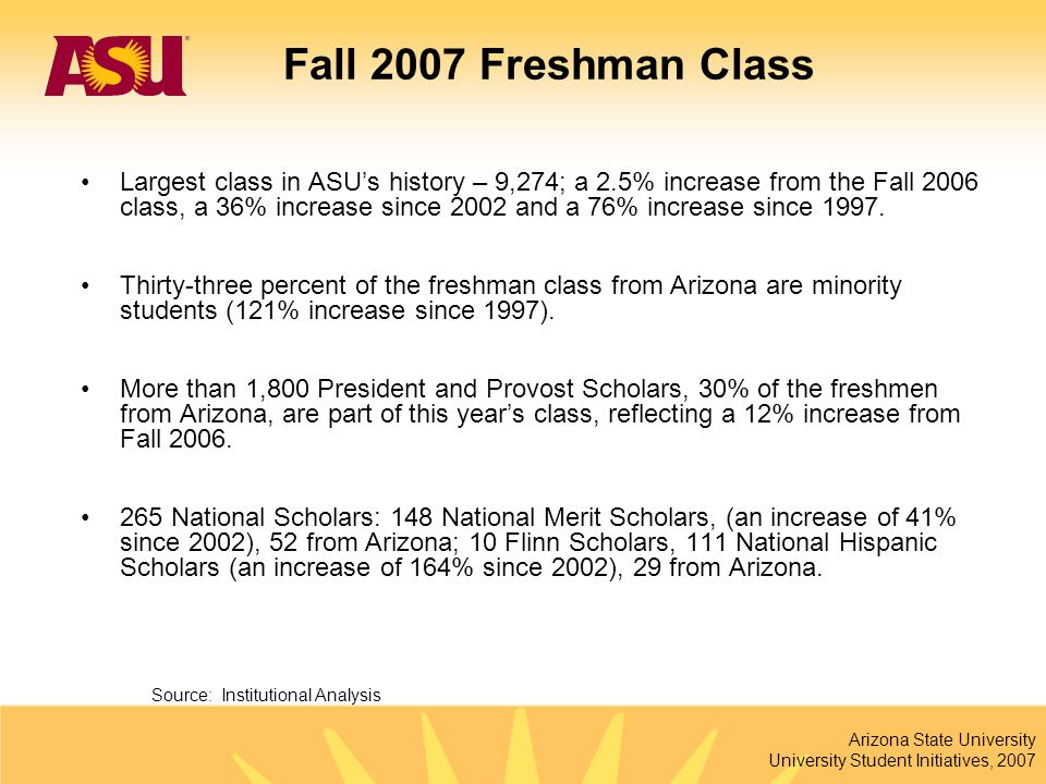 Arizona State University University Student Initiatives, 2007 Fall 2007 Freshman Class Largest class in ASU's history – 9,274; a 2.5% increase from th