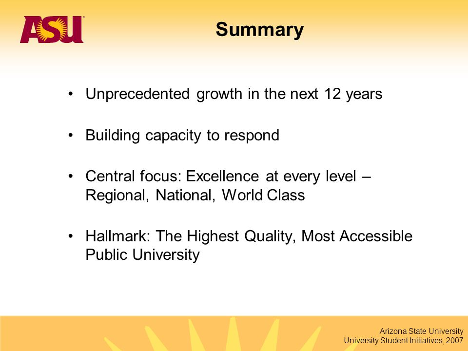 Arizona State University University Student Initiatives, 2007 Summary Unprecedented growth in the next 12 years Building capacity to respond Central f