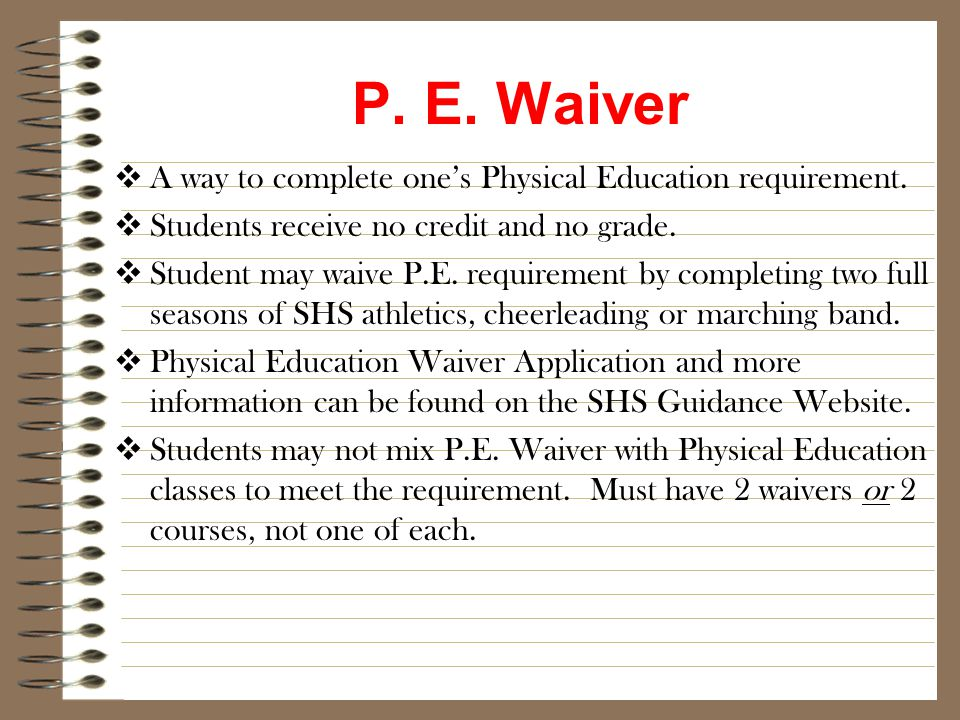 P. E. Waiver  A way to complete one's Physical Education requirement.  Students receive no credit and no grade.  Student may waive P.E. requirement