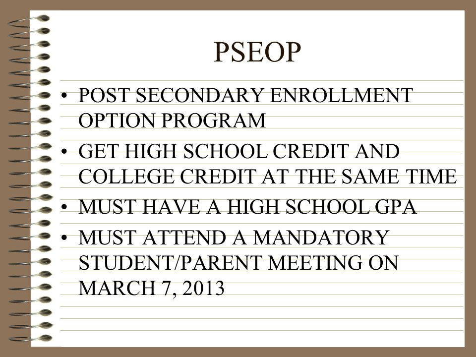 PSEOP POST SECONDARY ENROLLMENT OPTION PROGRAM GET HIGH SCHOOL CREDIT AND COLLEGE CREDIT AT THE SAME TIME MUST HAVE A HIGH SCHOOL GPA MUST ATTEND A MA