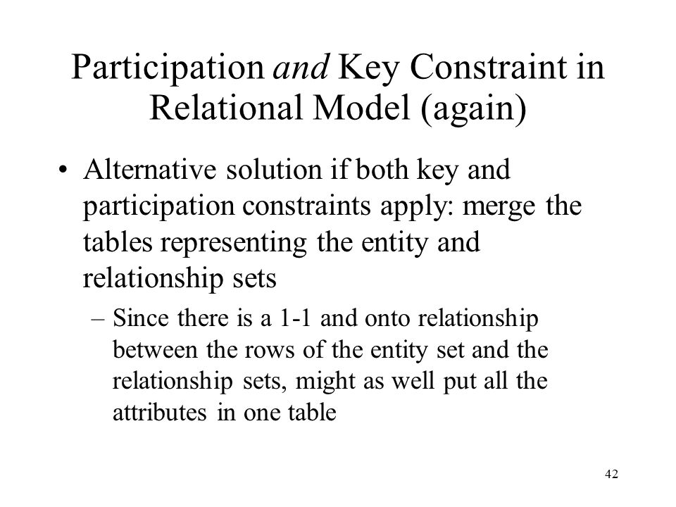 42 Participation and Key Constraint in Relational Model (again) Alternative solution if both key and participation constraints apply: merge the tables