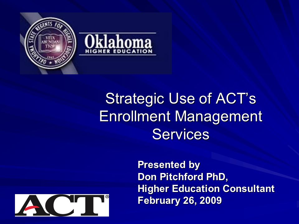 Strategic Use of ACT's Enrollment Management Services Presented by Don Pitchford PhD, Higher Education Consultant February 26, 2009