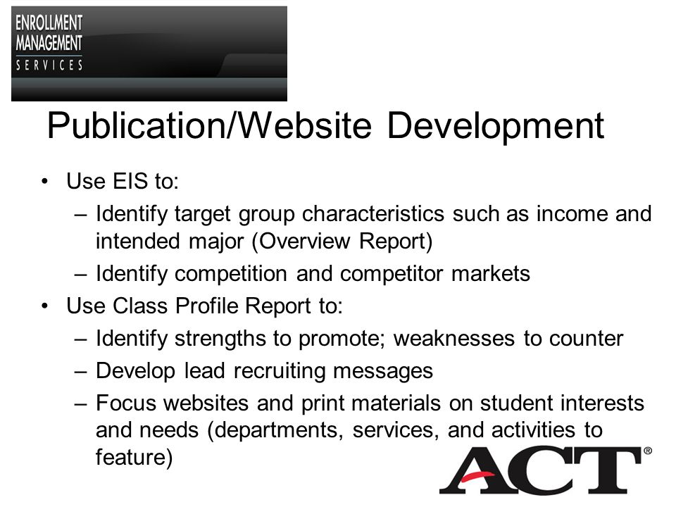 Identifying and Building Awareness in New Markets Identify areas (county, EIS segment, etc.) with a concentration of students with desired characteristics and/or characteristics that yield enrolled students Purchase targeted names using EOS, and send awareness-building messages Do competition analysis to determine if students in target areas are mobile and attend schools like yours Identify selected high schools to visit Use EIS data as a benchmark to identify success of initiatives