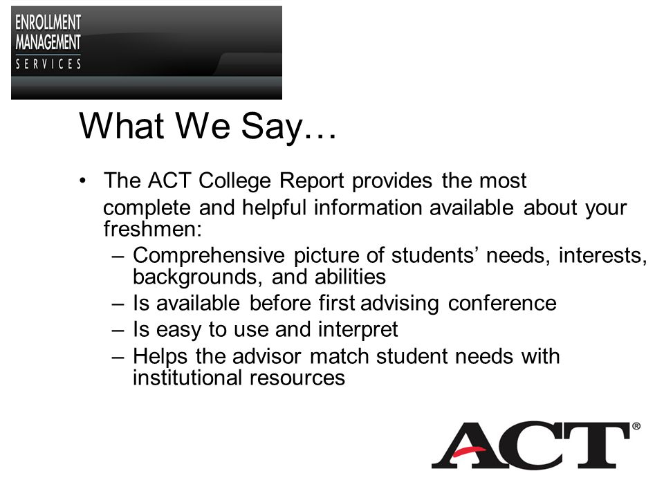 What We Say… The ACT College Report provides the most complete and helpful information available about your freshmen: –Comprehensive picture of students' needs, interests, backgrounds, and abilities –Is available before first advising conference –Is easy to use and interpret –Helps the advisor match student needs with institutional resources