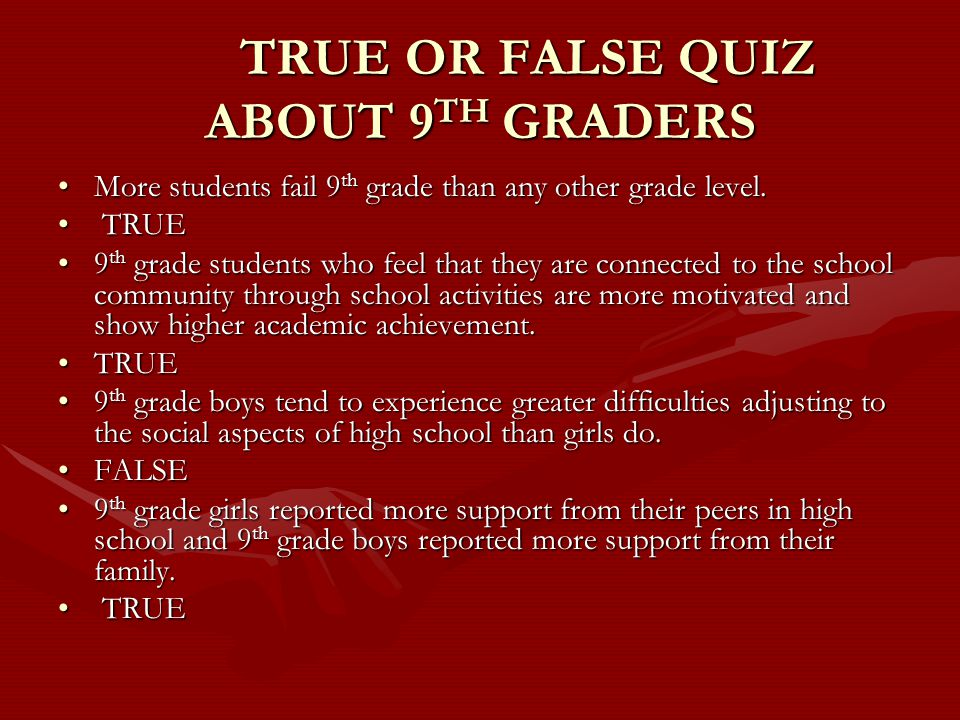 TRUE OR FALSE QUIZ ABOUT 9 TH GRADERS More students fail 9 th grade than any other grade level.More students fail 9 th grade than any other grade level.
