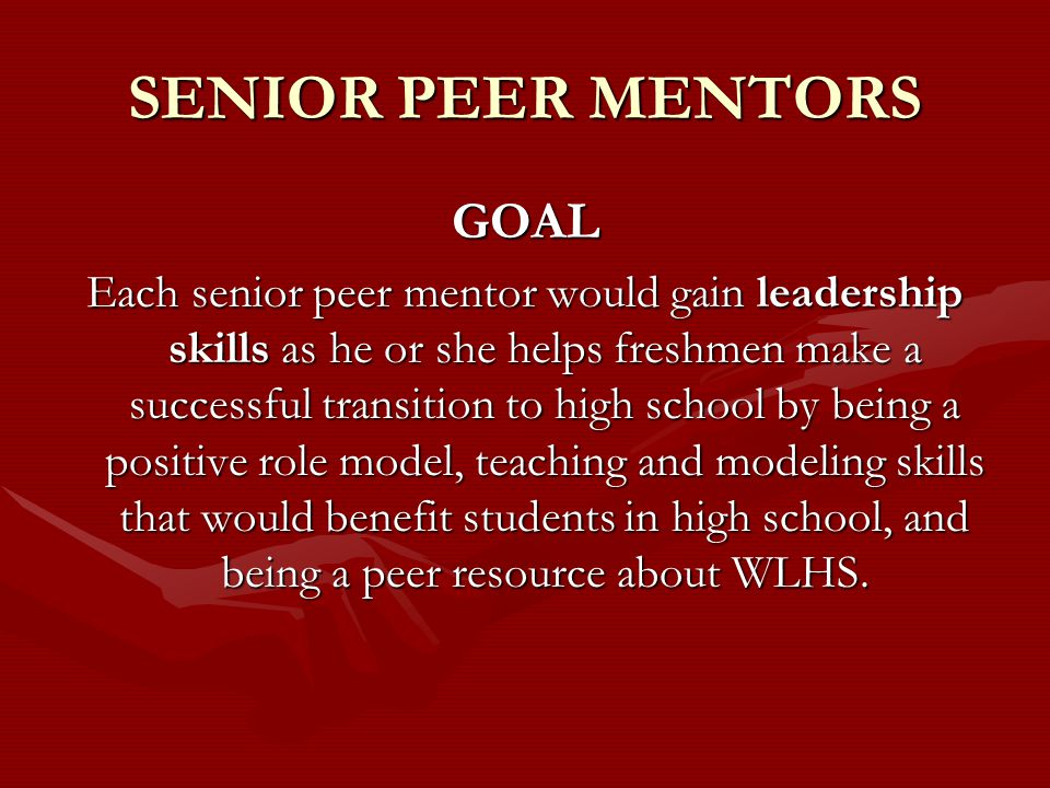 SENIOR PEER MENTORS GOAL Each senior peer mentor would gain leadership skills as he or she helps freshmen make a successful transition to high school by being a positive role model, teaching and modeling skills that would benefit students in high school, and being a peer resource about WLHS.
