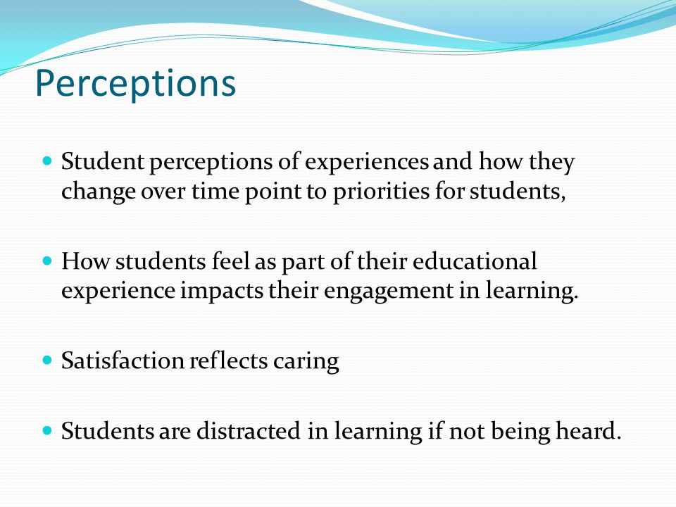 Perceptions Student perceptions of experiences and how they change over time point to priorities for students, How students feel as part of their educational experience impacts their engagement in learning.