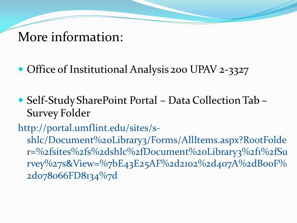 More information: Office of Institutional Analysis 200 UPAV 2-3327 Self-Study SharePoint Portal – Data Collection Tab – Survey Folder http://portal.umflint.edu/sites/s- shlc/Document%20Library3/Forms/AllItems.aspx RootFolde r=%2fsites%2fs%2dshlc%2fDocument%20Library3%2f1%2fSu rvey%27s&View=%7bE43E25AF%2d2102%2d407A%2dB00F% 2d078066FD8134%7d