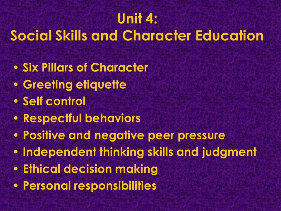 Unit 4: Social Skills and Character Education Six Pillars of Character Greeting etiquette Self control Respectful behaviors Positive and negative peer pressure Independent thinking skills and judgment Ethical decision making Personal responsibilities