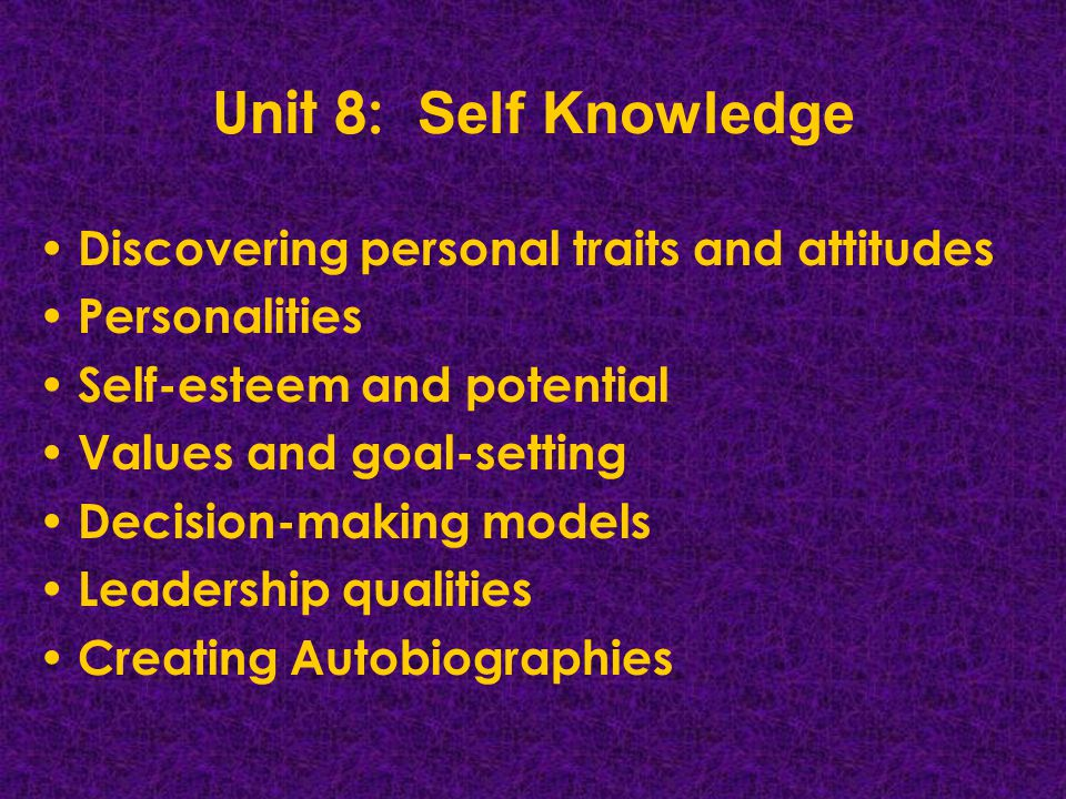 Unit 8: Self Knowledge Discovering personal traits and attitudes Personalities Self-esteem and potential Values and goal-setting Decision-making models Leadership qualities Creating Autobiographies