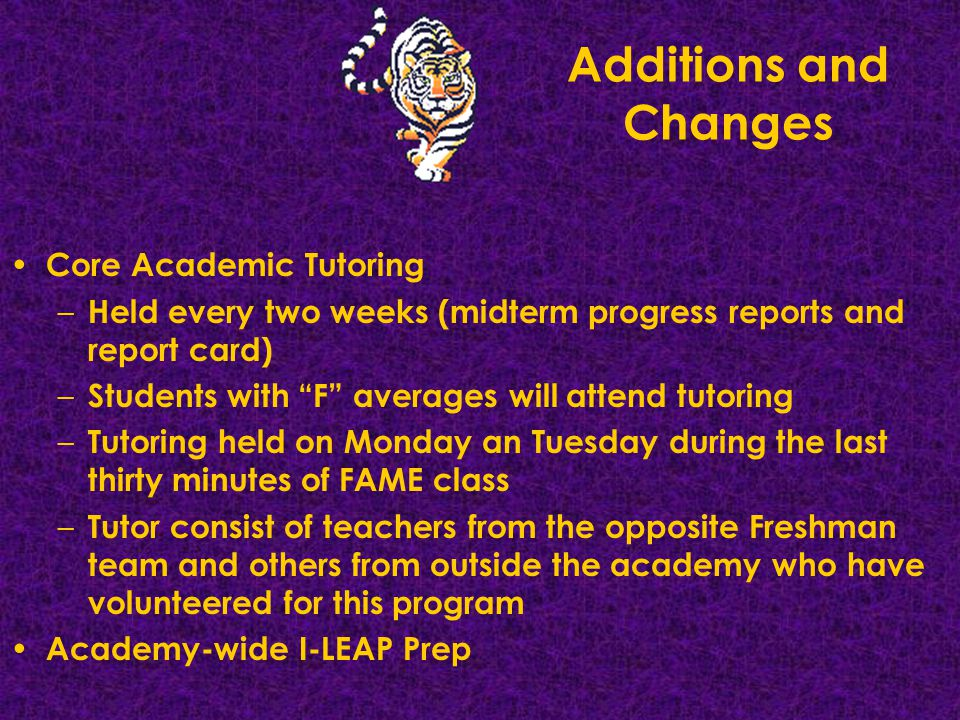 Additions and Changes Core Academic Tutoring – Held every two weeks (midterm progress reports and report card) – Students with F averages will attend tutoring – Tutoring held on Monday an Tuesday during the last thirty minutes of FAME class – Tutor consist of teachers from the opposite Freshman team and others from outside the academy who have volunteered for this program Academy-wide I-LEAP Prep