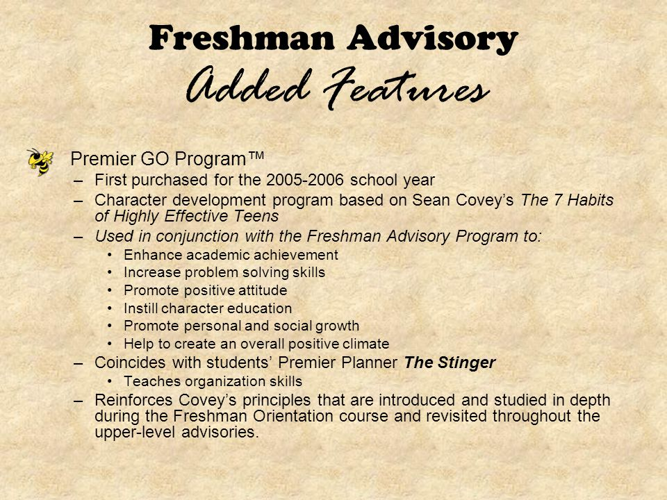 Freshman Advisory Added Features Premier GO Program™ –First purchased for the 2005-2006 school year –Character development program based on Sean Covey's The 7 Habits of Highly Effective Teens –Used in conjunction with the Freshman Advisory Program to: Enhance academic achievement Increase problem solving skills Promote positive attitude Instill character education Promote personal and social growth Help to create an overall positive climate –Coincides with students' Premier Planner The Stinger Teaches organization skills –Reinforces Covey's principles that are introduced and studied in depth during the Freshman Orientation course and revisited throughout the upper-level advisories.