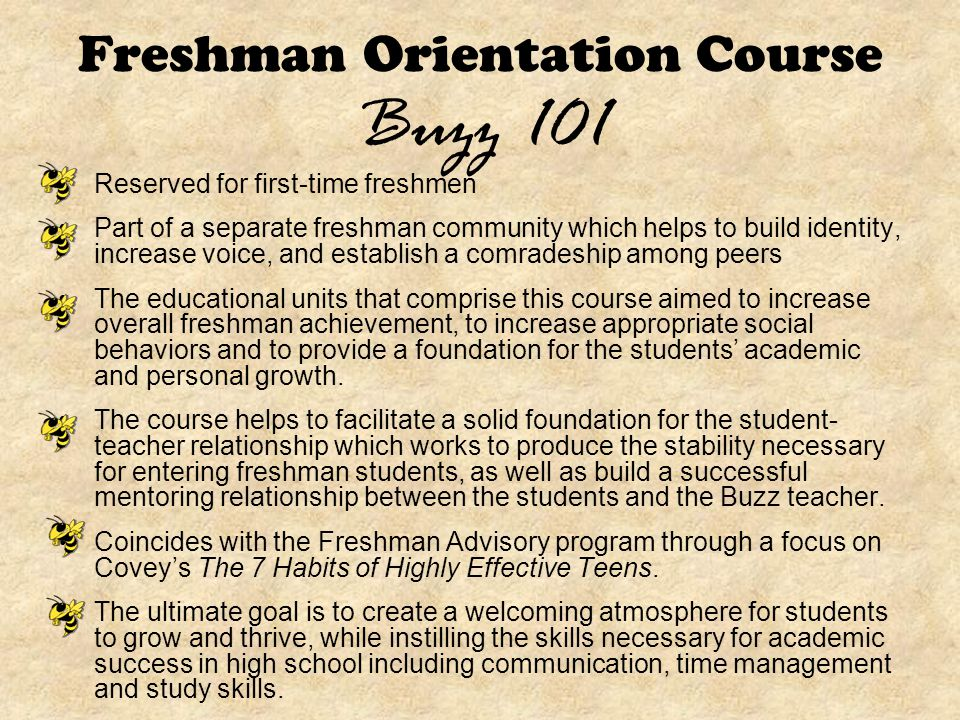 Freshman Orientation Course Buzz 101 Reserved for first-time freshmen Part of a separate freshman community which helps to build identity, increase voice, and establish a comradeship among peers The educational units that comprise this course aimed to increase overall freshman achievement, to increase appropriate social behaviors and to provide a foundation for the students' academic and personal growth.