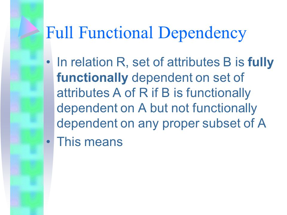 Full Functional Dependency In relation R, set of attributes B is fully functionally dependent on set of attributes A of R if B is functionally dependent on A but not functionally dependent on any proper subset of A This means