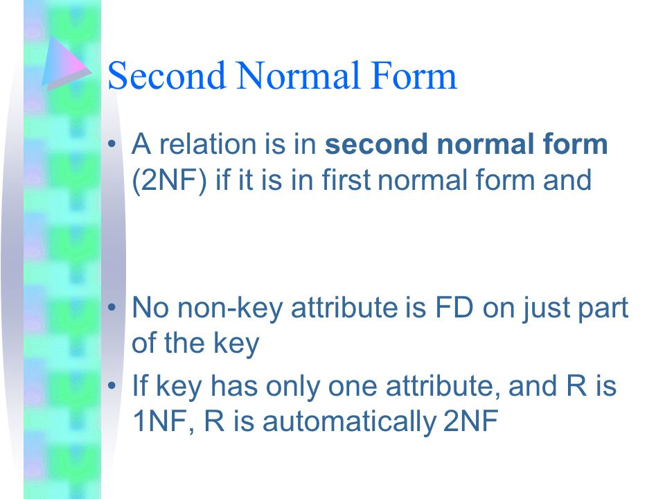 Second Normal Form A relation is in second normal form (2NF) if it is in first normal form and No non-key attribute is FD on just part of the key If key has only one attribute, and R is 1NF, R is automatically 2NF
