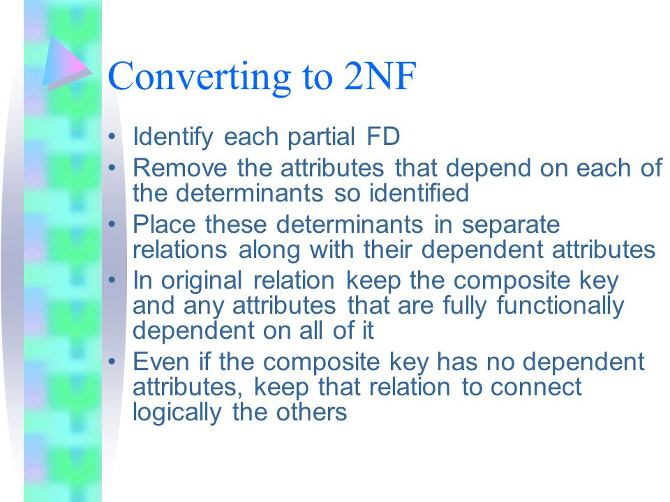 Converting to 2NF Identify each partial FD Remove the attributes that depend on each of the determinants so identified Place these determinants in separate relations along with their dependent attributes In original relation keep the composite key and any attributes that are fully functionally dependent on all of it Even if the composite key has no dependent attributes, keep that relation to connect logically the others