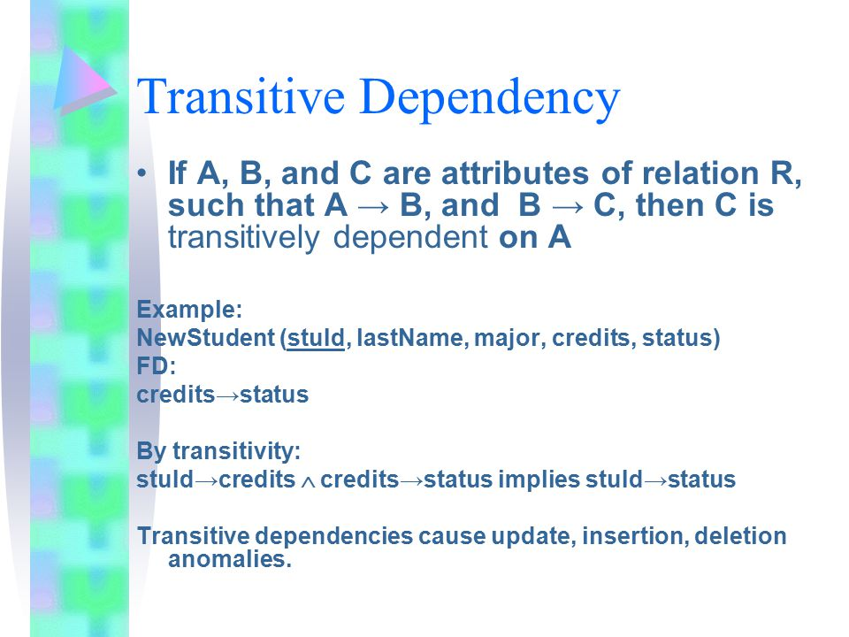 Transitive Dependency If A, B, and C are attributes of relation R, such that A → B, and B → C, then C is transitively dependent on A Example: NewStudent (stuId, lastName, major, credits, status) FD: credits→status By transitivity: stuId→credits  credits→status implies stuId→status Transitive dependencies cause update, insertion, deletion anomalies.