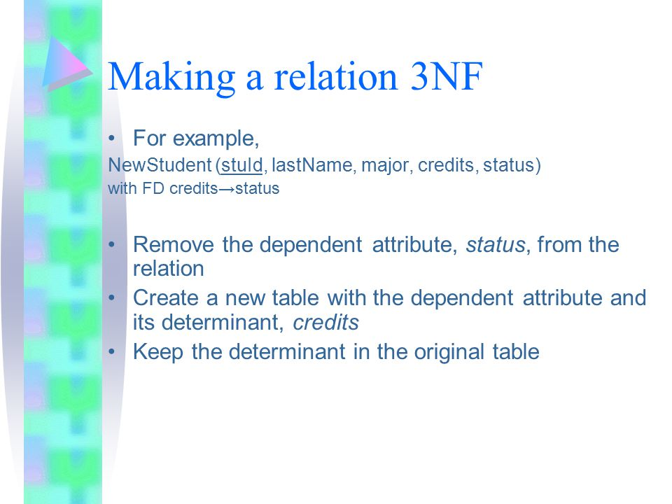 Making a relation 3NF For example, NewStudent (stuId, lastName, major, credits, status) with FD credits→status Remove the dependent attribute, status, from the relation Create a new table with the dependent attribute and its determinant, credits Keep the determinant in the original table