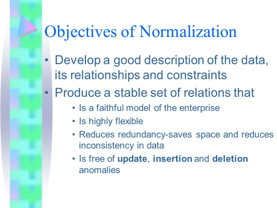 Objectives of Normalization Develop a good description of the data, its relationships and constraints Produce a stable set of relations that Is a faithful model of the enterprise Is highly flexible Reduces redundancy-saves space and reduces inconsistency in data Is free of update, insertion and deletion anomalies