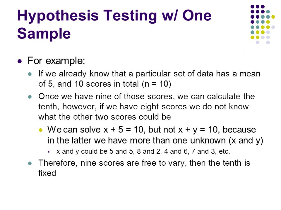 Hypothesis Testing w/ One Sample For example: If we already know that a particular set of data has a mean of 5, and 10 scores in total (n = 10) Once w