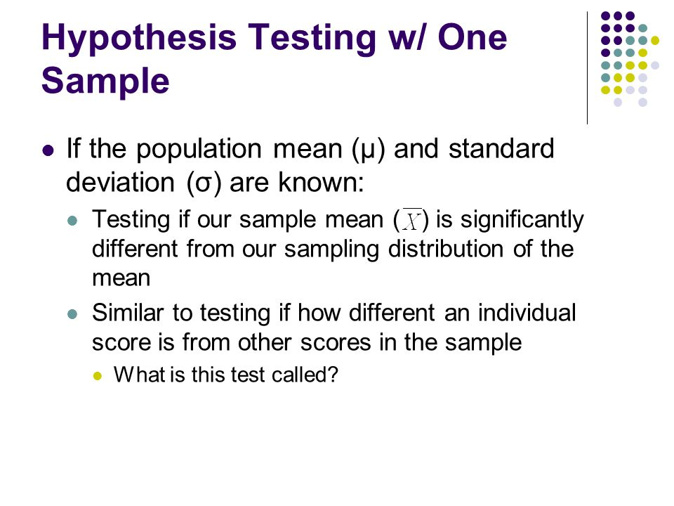 Hypothesis Testing w/ One Sample If the population mean (μ) and standard deviation (σ) are known: Testing if our sample mean ( ) is significantly diff