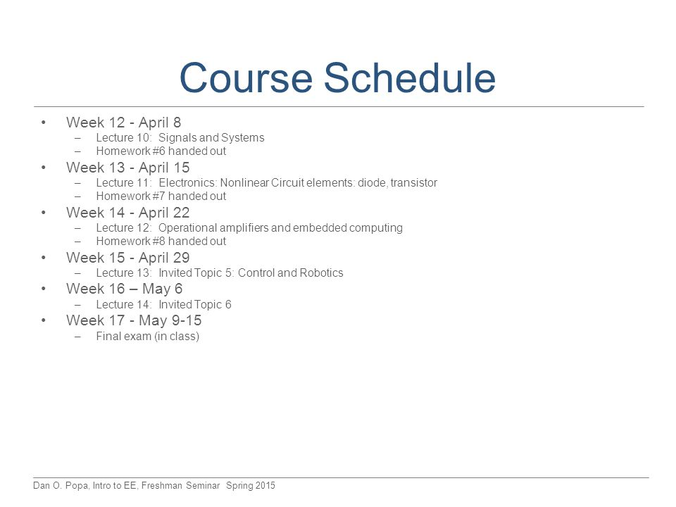 Dan O. Popa, Intro to EE, Freshman Seminar Spring 2015 Course Schedule Week 12 - April 8 –Lecture 10: Signals and Systems –Homework #6 handed out Week